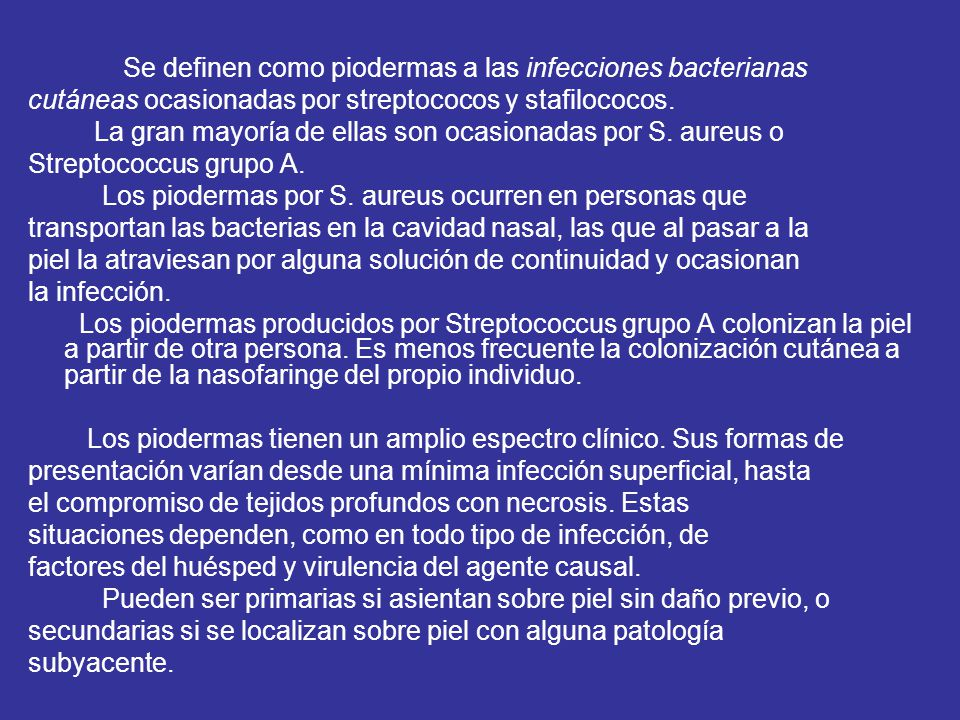 Se definen como piodermas a las infecciones bacterianas cutáneas ocasionadas por streptococos y stafilococos. La gran mayoría de ellas son ocasionadas