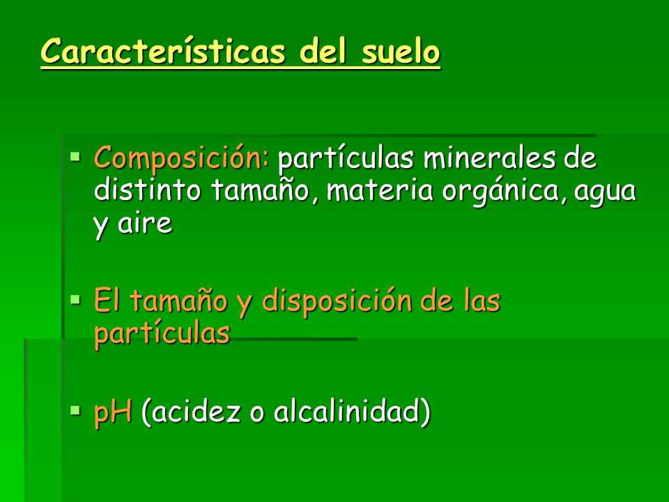 Características del suelo  Composición: partículas minerales de distinto tamaño, materia orgánica, agua y aire  El tamaño y disposición de las partículas  pH (acidez o alcalinidad)