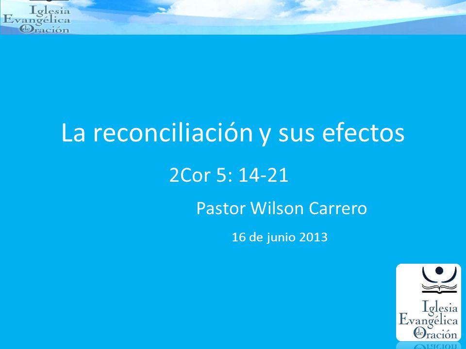 La reconciliación y sus efectos 2Cor 5: 14-21 Pastor Wilson Carrero 16 de junio 2013