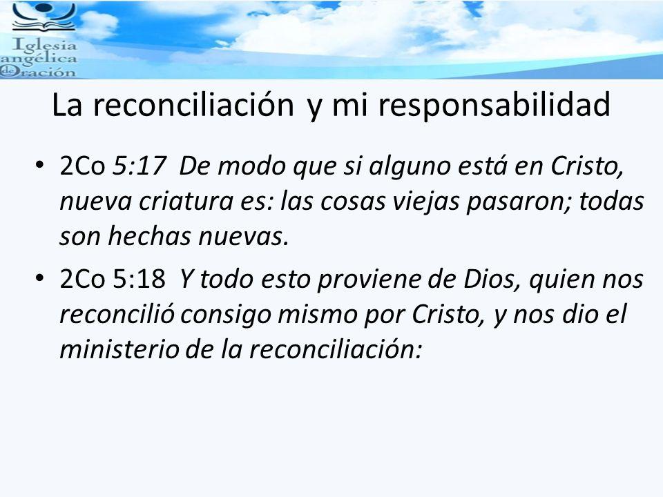 La reconciliación y mi responsabilidad 2Co 5:17 De modo que si alguno está en Cristo, nueva criatura es: las cosas viejas pasaron; todas son hechas nuevas.