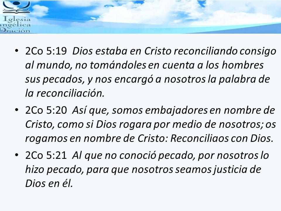 2Co 5:19 Dios estaba en Cristo reconciliando consigo al mundo, no tomándoles en cuenta a los hombres sus pecados, y nos encargó a nosotros la palabra de la reconciliación.