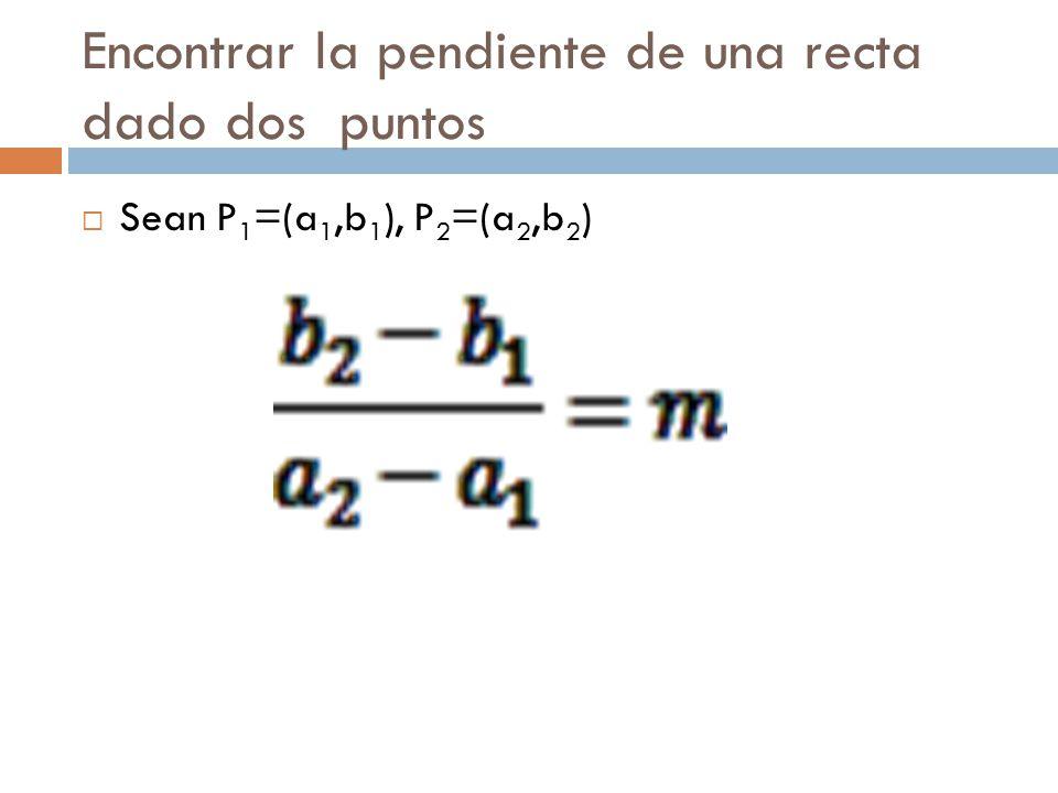 Encontrar la pendiente de una recta dado dos puntos  Sean P 1 =(a 1,b 1 ), P 2 =(a 2,b 2 )