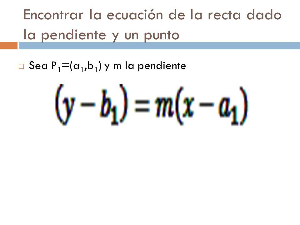 Encontrar la ecuación de la recta dado la pendiente y un punto  Sea P 1 =(a 1,b 1 ) y m la pendiente