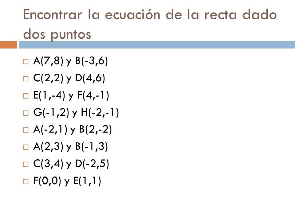 Encontrar la ecuación de la recta dado dos puntos  A(7,8) y B(-3,6)  C(2,2) y D(4,6)  E(1,-4) y F(4,-1)  G(-1,2) y H(-2,-1)  A(-2,1) y B(2,-2)  A(2,3) y B(-1,3)  C(3,4) y D(-2,5)  F(0,0) y E(1,1)