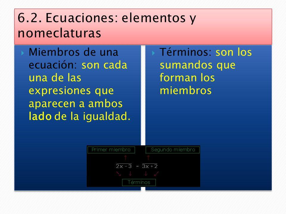 6.1 Ecuaciones: significado y utilidad  Una Ecuación es una relación entre cantidades cuyo valor no conocemos.  Resolver una ecuación es encontrar e