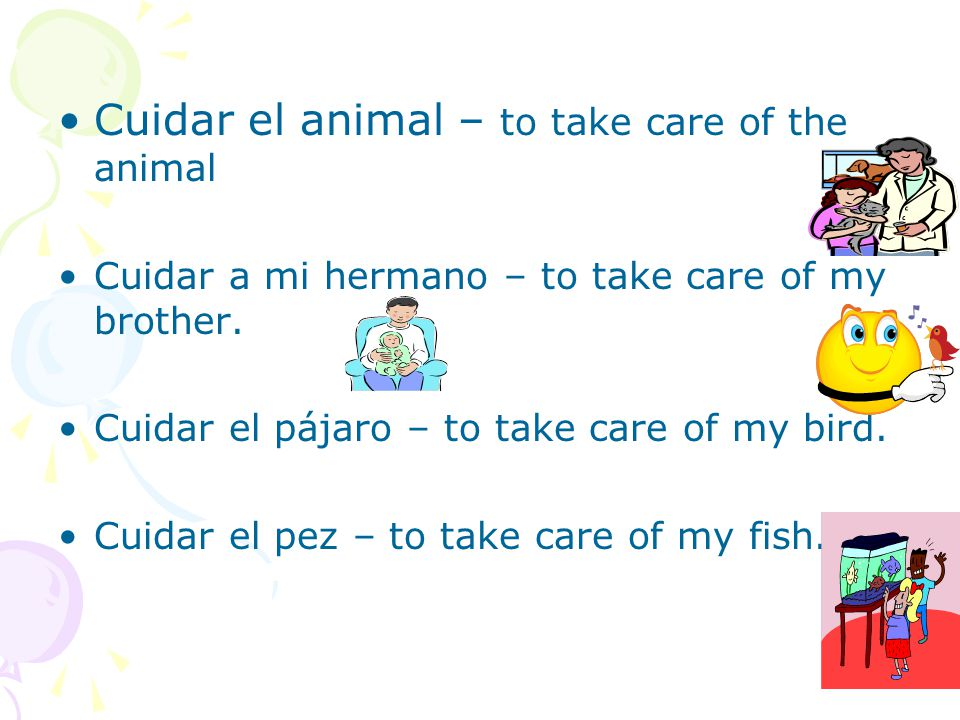 Cuidar el animal – to take care of the animal Cuidar a mi hermano – to take care of my brother.