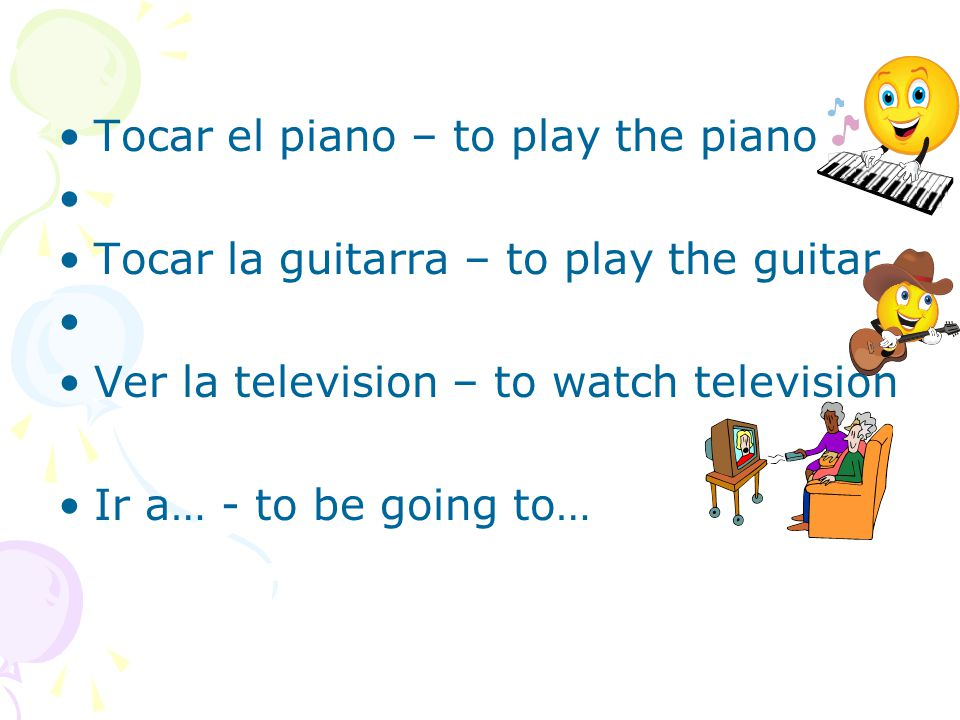 Tocar el piano – to play the piano Tocar la guitarra – to play the guitar Ver la television – to watch television Ir a… - to be going to…