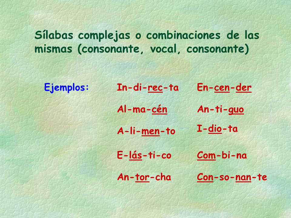 Sílabas complejas o combinaciones de las mismas (consonante, vocal, consonante) Ejemplos:In-di-rec-ta Al-ma-cén An-tor-cha En-cen-der A-li-men-to E-lá