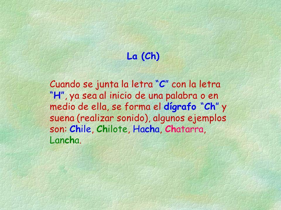 """La (Ch) Cuando se junta la letra """"C"""" con la letra """"H"""", ya sea al inicio de una palabra o en medio de ella, se forma el dígrafo """"Ch"""" y suena (realizar"""