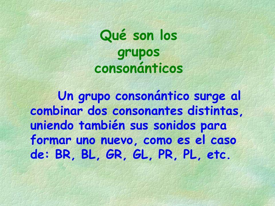 Un grupo consonántico surge al combinar dos consonantes distintas, uniendo también sus sonidos para formar uno nuevo, como es el caso de: BR, BL, GR,