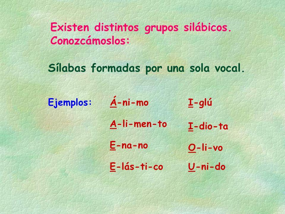 Existen distintos grupos silábicos. Conozcámoslos: Sílabas formadas por una sola vocal. Ejemplos: E-na-no E-lás-ti-co I-dio-ta U-ni-do A-li-men-to Á-n