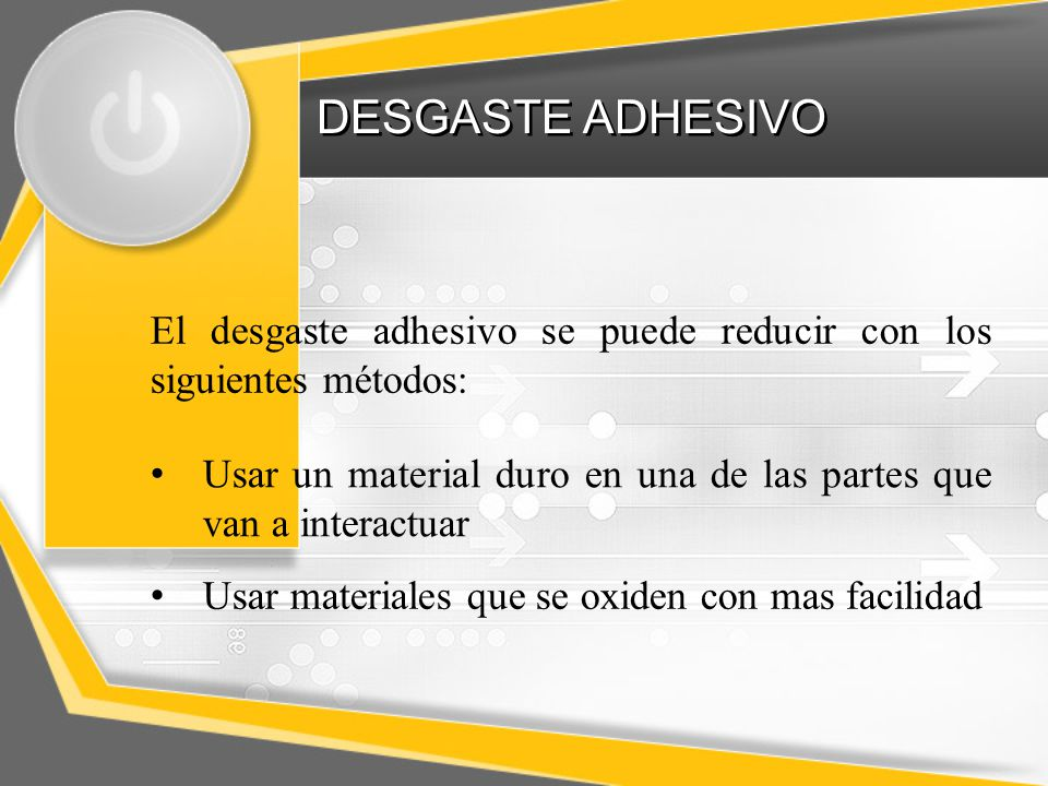 El desgaste adhesivo se puede reducir con los siguientes métodos: Usar un material duro en una de las partes que van a interactuar Usar materiales que se oxiden con mas facilidad