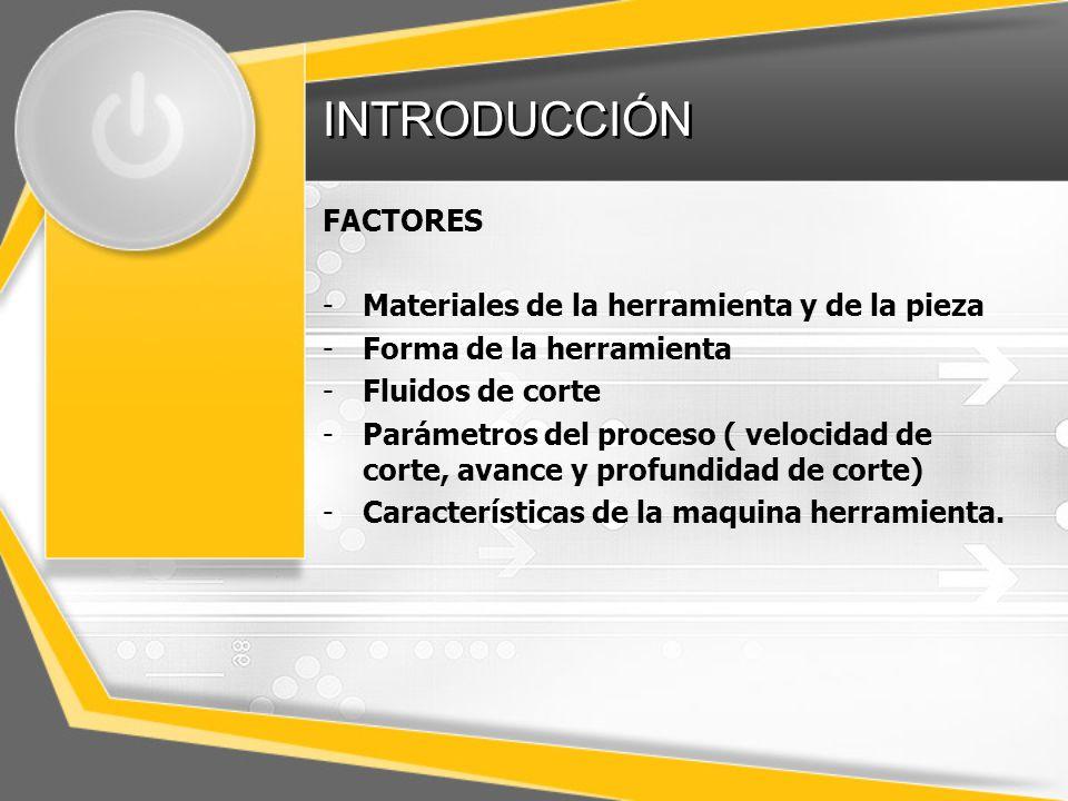 INTRODUCCIÓN FACTORES -Materiales de la herramienta y de la pieza -Forma de la herramienta -Fluidos de corte -Parámetros del proceso ( velocidad de corte, avance y profundidad de corte) -Características de la maquina herramienta.