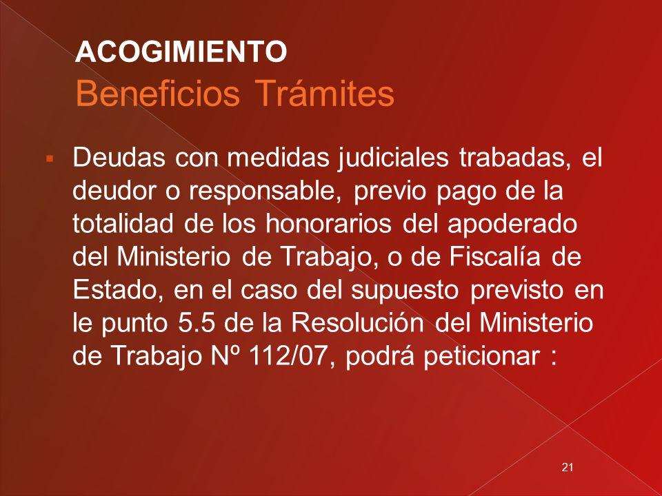 21  Deudas con medidas judiciales trabadas, el deudor o responsable, previo pago de la totalidad de los honorarios del apoderado del Ministerio de Trabajo, o de Fiscalía de Estado, en el caso del supuesto previsto en le punto 5.5 de la Resolución del Ministerio de Trabajo Nº 112/07, podrá peticionar :