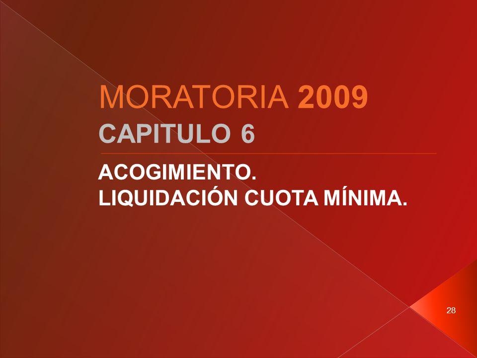 28 CAPITULO 6 ACOGIMIENTO. LIQUIDACIÓN CUOTA MÍNIMA. MORATORIA 2009
