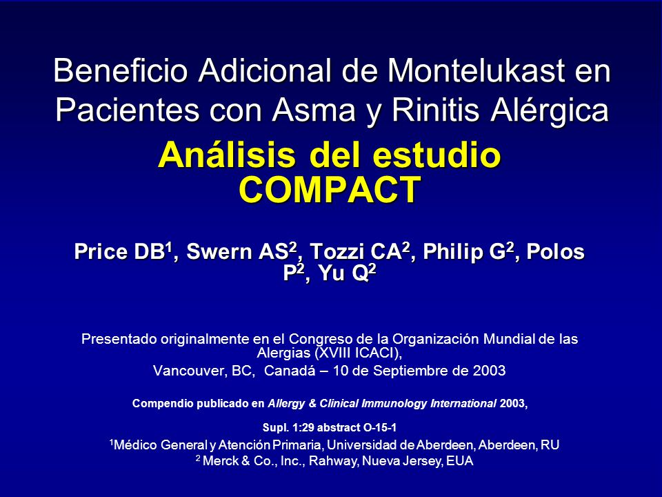 Beneficio Adicional de Montelukast en Pacientes con Asma y Rinitis Alérgica Análisis del estudio COMPACT Price DB 1, Swern AS 2, Tozzi CA 2, Philip G 2, Polos P 2, Yu Q 2 Presentado originalmente en el Congreso de la Organización Mundial de las Alergias (XVIII ICACI), Vancouver, BC, Canadá – 10 de Septiembre de 2003 Compendio publicado en Allergy & Clinical Immunology International 2003, Supl.