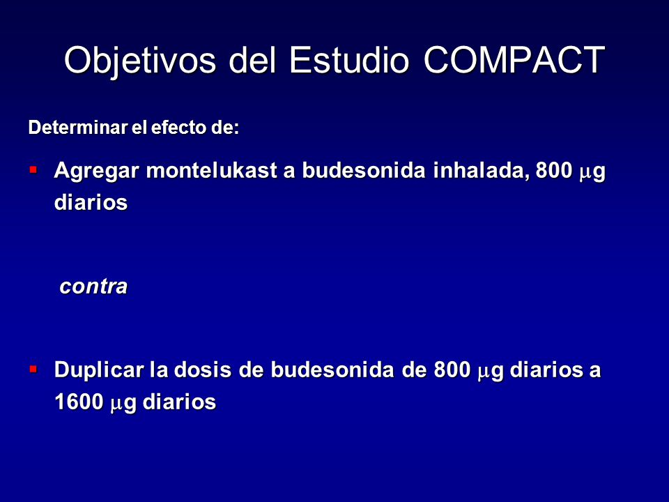 Determinar el efecto de:  Agregar montelukast a budesonida inhalada, 800  g diarios contra contra  Duplicar la dosis de budesonida de 800  g diarios a 1600  g diarios Objetivos del Estudio COMPACT