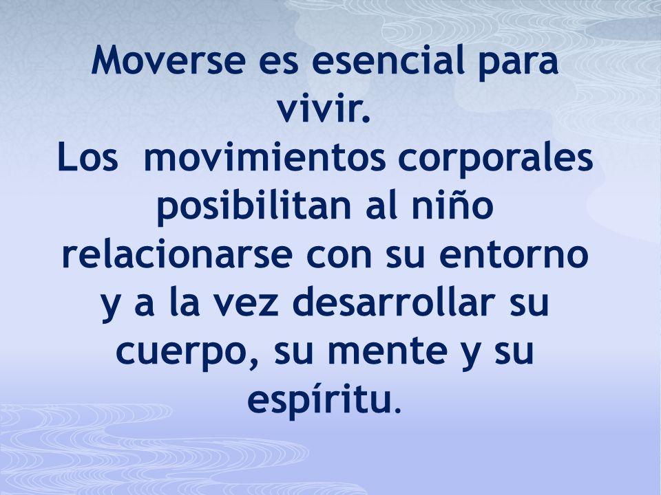 Moverse es esencial para vivir. Los movimientos corporales posibilitan al niño relacionarse con su entorno y a la vez desarrollar su cuerpo, su mente