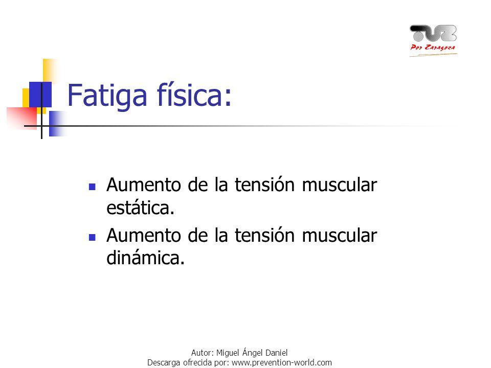 Autor: Miguel Ángel Daniel Descarga ofrecida por: www.prevention-world.com Fatiga física: Aumento de la tensión muscular estática. Aumento de la tensi