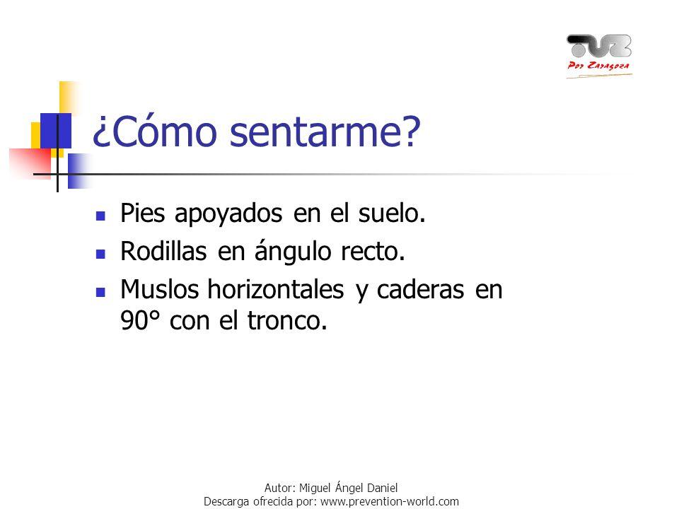 Autor: Miguel Ángel Daniel Descarga ofrecida por: www.prevention-world.com ¿Cómo sentarme? Pies apoyados en el suelo. Rodillas en ángulo recto. Muslos