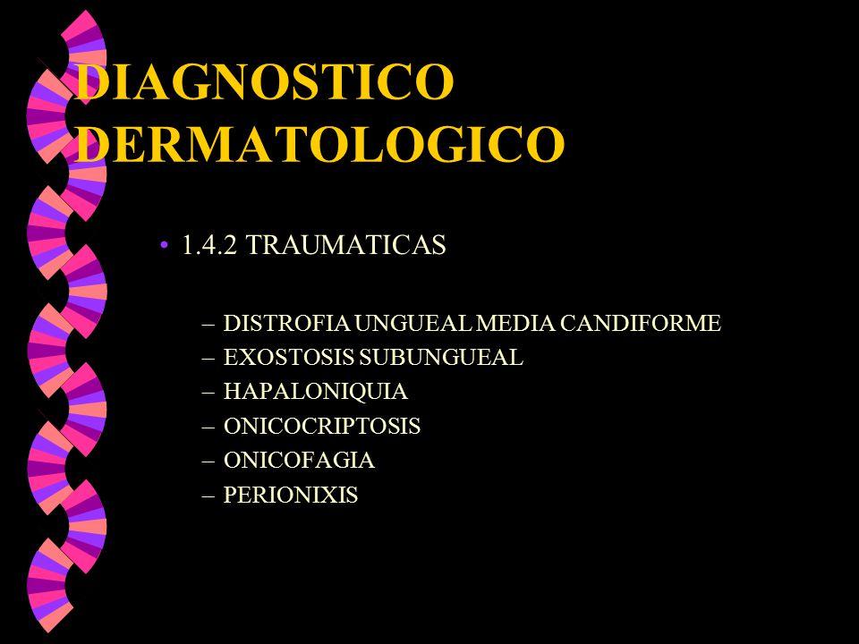 DIAGNOSTICO DERMATOLOGICO 1.4.2 TRAUMATICAS –DISTROFIA UNGUEAL MEDIA CANDIFORME –EXOSTOSIS SUBUNGUEAL –HAPALONIQUIA –ONICOCRIPTOSIS –ONICOFAGIA –PERIO