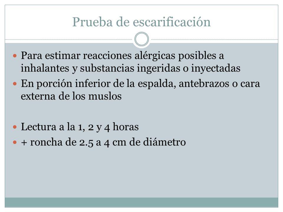 Prueba de escarificación Para estimar reacciones alérgicas posibles a inhalantes y substancias ingeridas o inyectadas En porción inferior de la espalda, antebrazos o cara externa de los muslos Lectura a la 1, 2 y 4 horas + roncha de 2.5 a 4 cm de diámetro