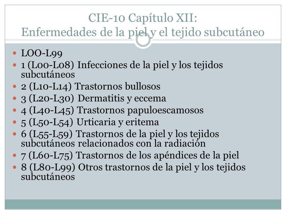 CIE-10 Capítulo XII: Enfermedades de la piel y el tejido subcutáneo LOO-L99 1 (L00-L08) Infecciones de la piel y los tejidos subcutáneos 2 (L10-L14) Trastornos bullosos 3 (L20-L30) Dermatitis y eccema 4 (L40-L45) Trastornos papuloescamosos 5 (L50-L54) Urticaria y eritema 6 (L55-L59) Trastornos de la piel y los tejidos subcutáneos relacionados con la radiación 7 (L60-L75) Trastornos de los apéndices de la piel 8 (L80-L99) Otros trastornos de la piel y los tejidos subcutáneos