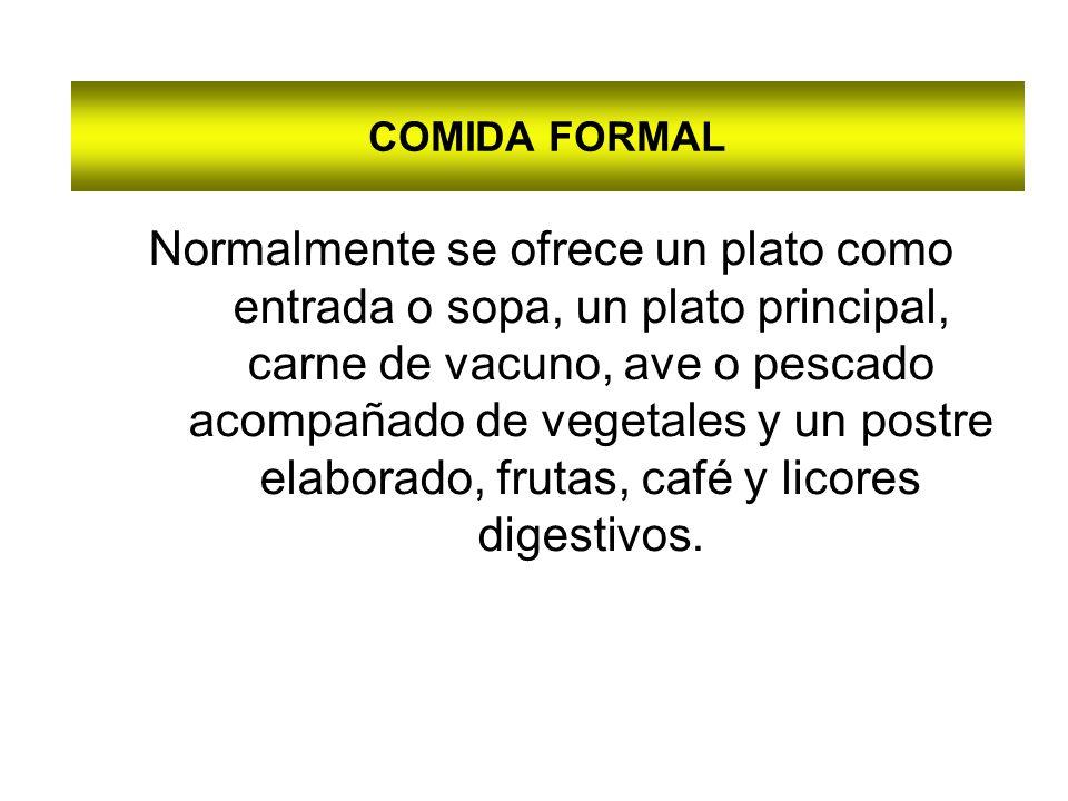 COMIDA FORMAL Normalmente se ofrece un plato como entrada o sopa, un plato principal, carne de vacuno, ave o pescado acompañado de vegetales y un postre elaborado, frutas, café y licores digestivos.