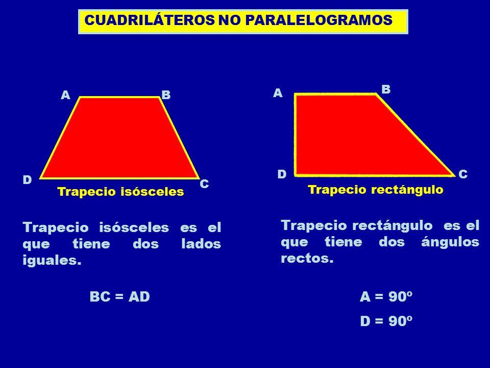 Trapecio isósceles Trapecio rectángulo CUADRILÁTEROS NO PARALELOGRAMOS AB C D Trapecio isósceles es el que tiene dos lados iguales. BC = AD Trapecio r