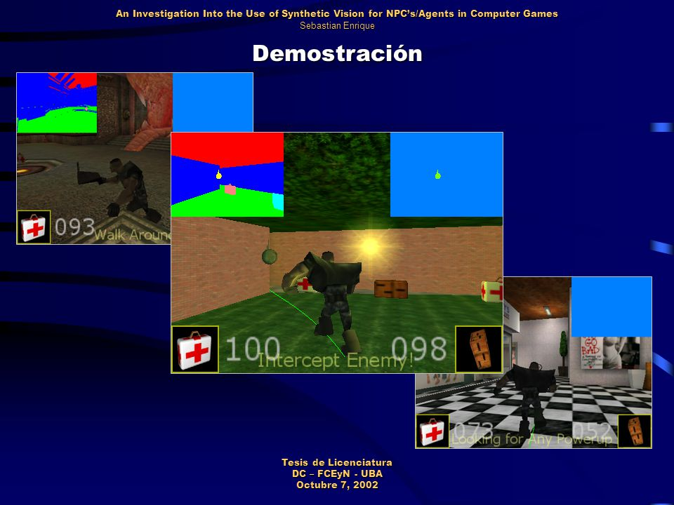 Demostración An Investigation Into the Use of Synthetic Vision for NPC's/Agents in Computer Games Sebastian Enrique Tesis de Licenciatura DC – FCEyN - UBA Octubre 7, 2002