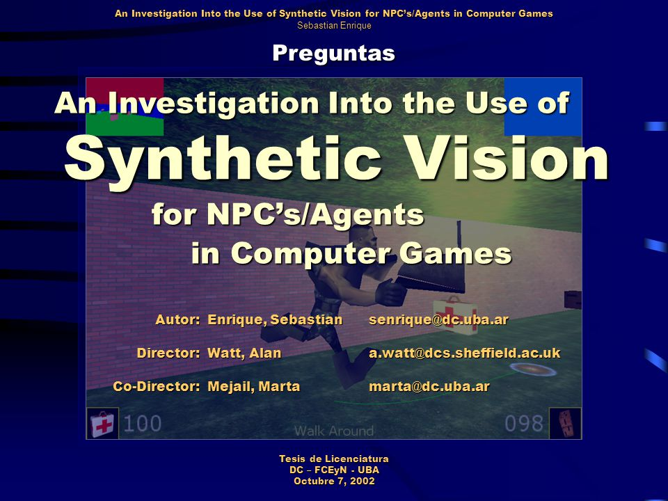 Preguntas An Investigation Into the Use of Synthetic Vision for NPC's/Agents in Computer Games Sebastian Enrique Tesis de Licenciatura DC – FCEyN - UBA Octubre 7, 2002 Synthetic Vision An Investigation Into the Use of for NPC's/Agents in Computer Games Autor: Enrique, Sebastian senrique@dc.uba.arDirector: Watt, Alan a.watt@dcs.sheffield.ac.uk Co-Director: Mejail, Marta marta@dc.uba.ar