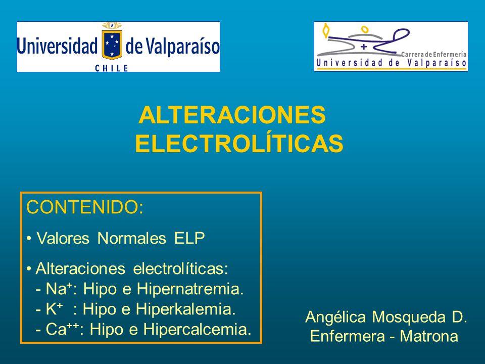 ALTERACIONES ELECTROLÍTICAS Angélica Mosqueda D. Enfermera - Matrona CONTENIDO: Valores Normales ELP Alteraciones electrolíticas: - Na + : Hipo e Hipe