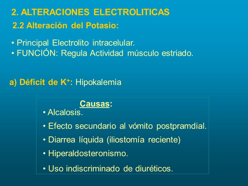 a) Déficit de K + : Hipokalemia Principal Electrolito intracelular. FUNCIÓN: Regula Actividad músculo estriado. Causas: Alcalosis. Efecto secundario a