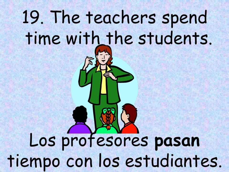 19. The teachers spend time with the students. Los profesores pasan tiempo con los estudiantes.