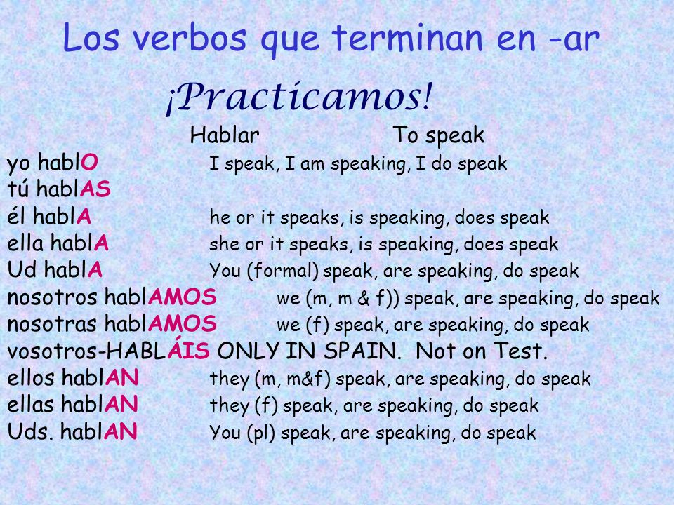 Los verbos que terminan en -ar HablarTo speak yo hablO I speak, I am speaking, I do speak tú hablAS él hablA he or it speaks, is speaking, does speak ella hablA she or it speaks, is speaking, does speak Ud hablA You (formal) speak, are speaking, do speak nosotros hablAMOS we (m, m & f)) speak, are speaking, do speak nosotras hablAMOS we (f) speak, are speaking, do speak vosotros-HABLÁIS ONLY IN SPAIN.