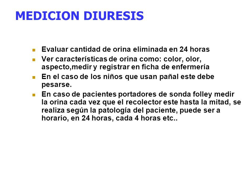 MEDICION DIURESIS Evaluar cantidad de orina eliminada en 24 horas Ver características de orina como: color, olor, aspecto,medir y registrar en ficha d
