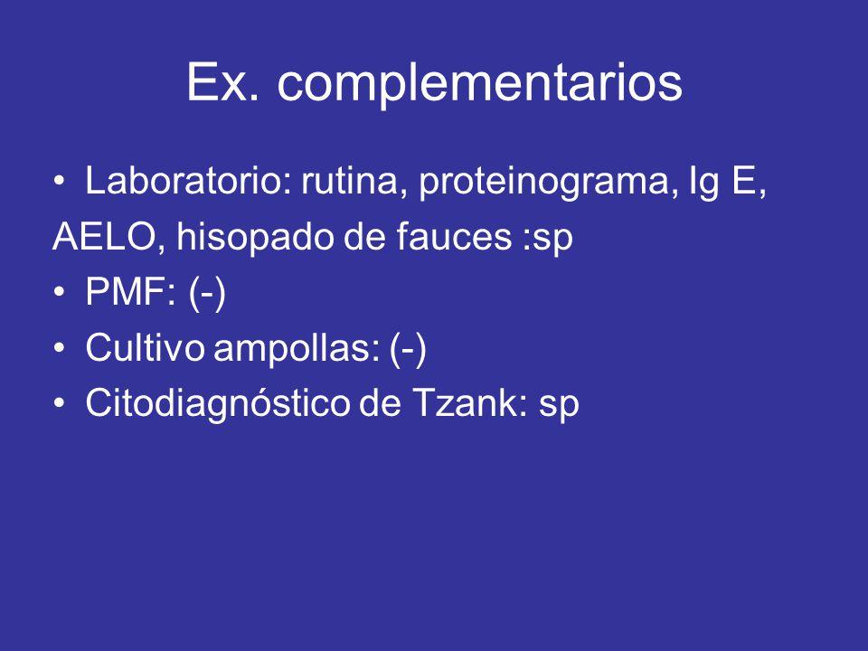 Ex. complementarios Laboratorio: rutina, proteinograma, Ig E, AELO, hisopado de fauces :sp PMF: (-) Cultivo ampollas: (-) Citodiagnóstico de Tzank: sp