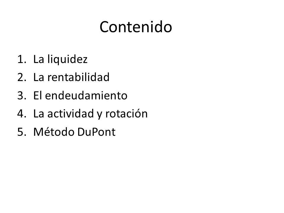Contenido 1.La liquidez 2.La rentabilidad 3.El endeudamiento 4.La actividad y rotación 5.Método DuPont