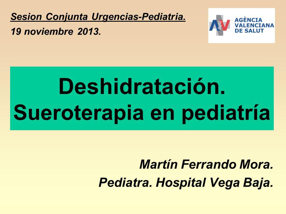Deshidratación. Sueroterapia en pediatría Martín Ferrando Mora. Pediatra. Hospital Vega Baja. Sesion Conjunta Urgencias-Pediatria. 19 noviembre 2013.