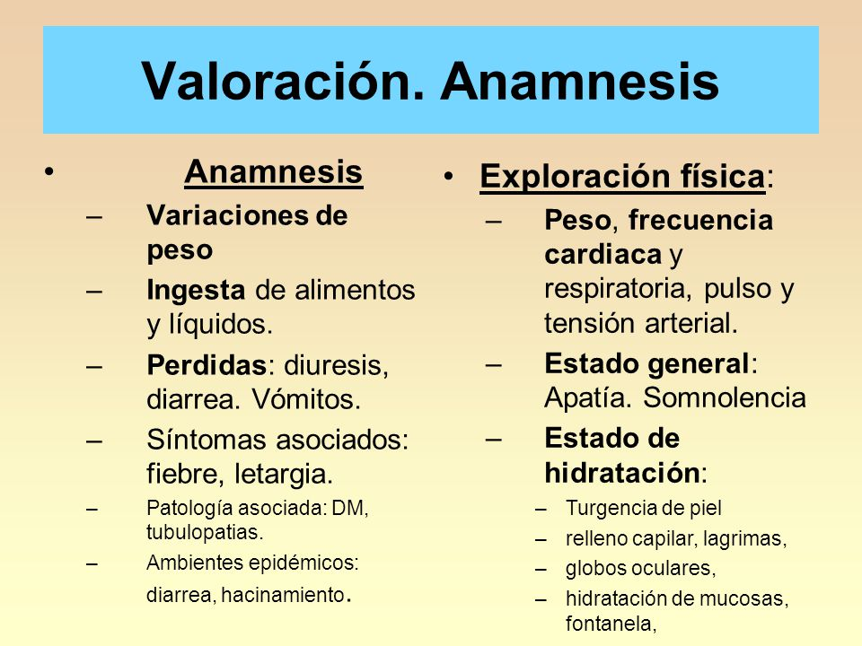 Valoración. Anamnesis Anamnesis –Variaciones de peso –Ingesta de alimentos y líquidos. –Perdidas: diuresis, diarrea. Vómitos. –Síntomas asociados: fie