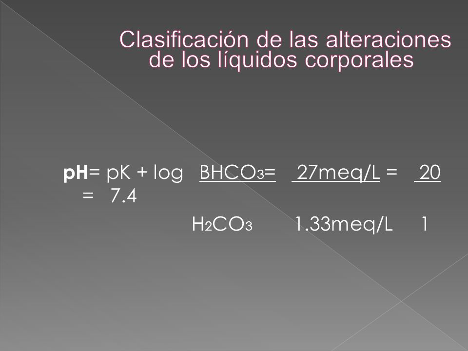 pH = pK + log BHCO 3 = 27meq/L = 20 = 7.4 H 2 CO 3 1.33meq/L 1