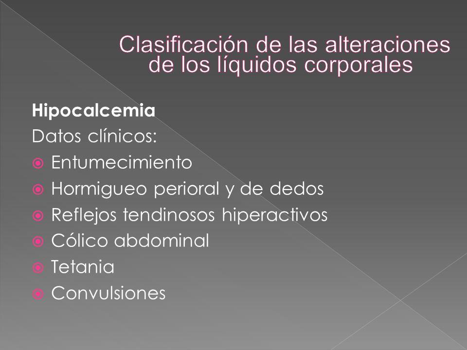 Hipocalcemia Datos clínicos:  Entumecimiento  Hormigueo perioral y de dedos  Reflejos tendinosos hiperactivos  Cólico abdominal  Tetania  Convul