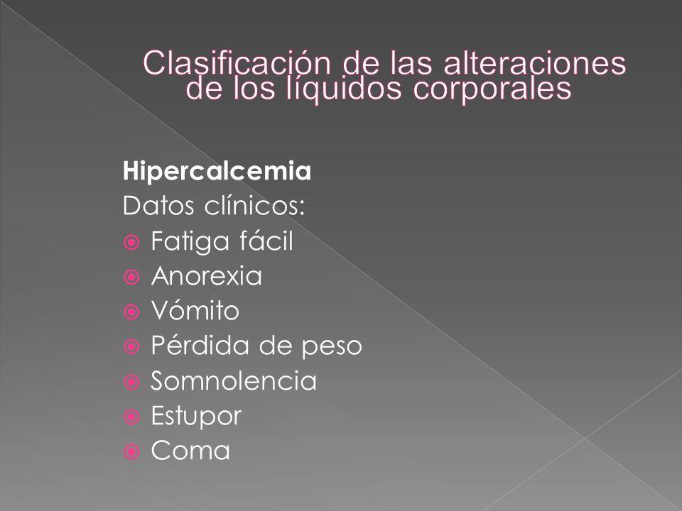 Hipercalcemia Datos clínicos:  Fatiga fácil  Anorexia  Vómito  Pérdida de peso  Somnolencia  Estupor  Coma