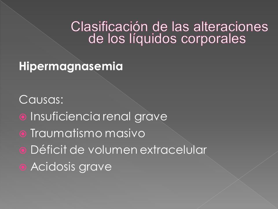 Hipermagnasemia Causas:  Insuficiencia renal grave  Traumatismo masivo  Déficit de volumen extracelular  Acidosis grave
