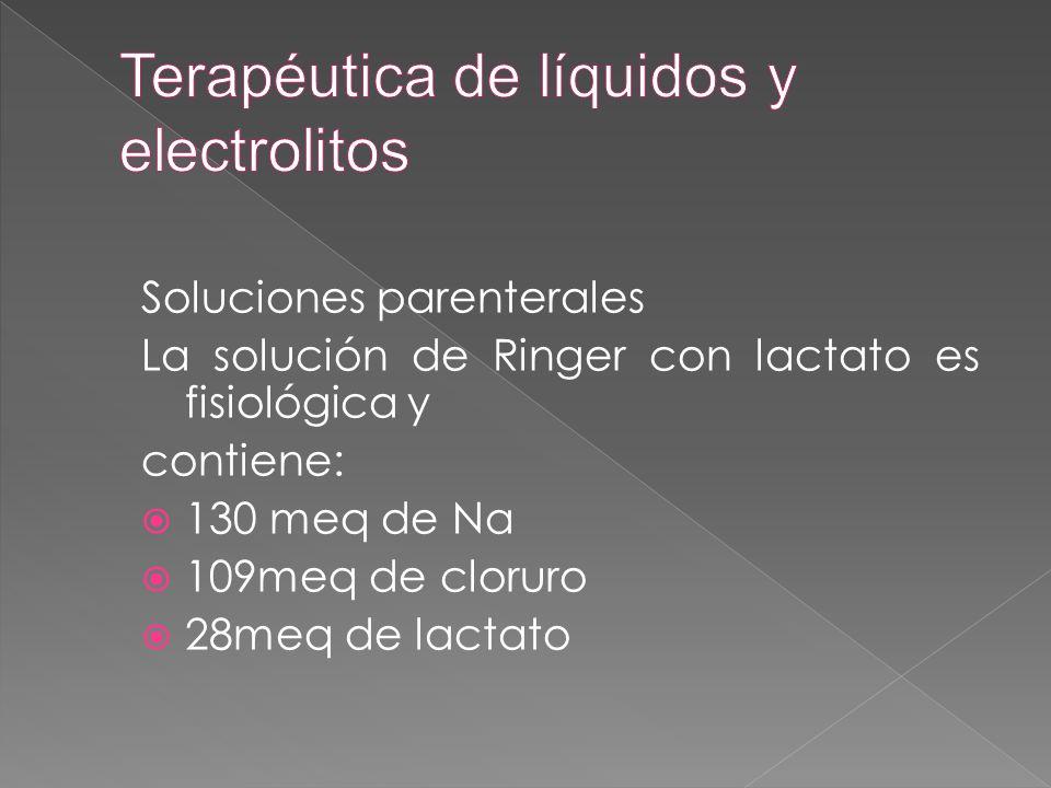 Soluciones parenterales La solución de Ringer con lactato es fisiológica y contiene:  130 meq de Na  109meq de cloruro  28meq de lactato