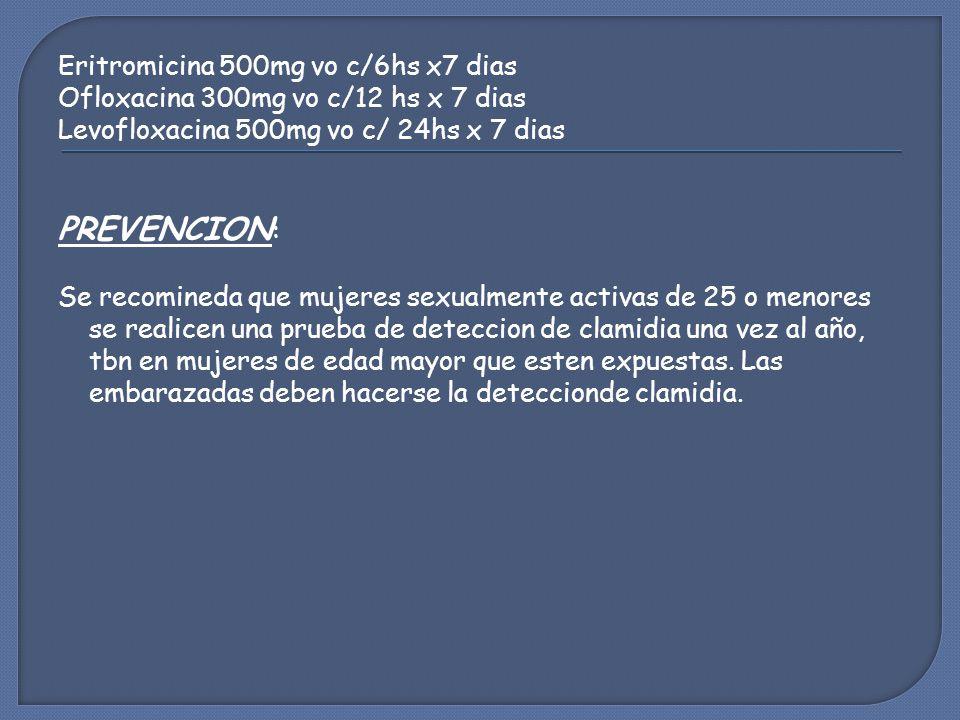 Eritromicina 500mg vo c/6hs x7 dias Ofloxacina 300mg vo c/12 hs x 7 dias Levofloxacina 500mg vo c/ 24hs x 7 dias PREVENCION : Se recomineda que mujeres sexualmente activas de 25 o menores se realicen una prueba de deteccion de clamidia una vez al año, tbn en mujeres de edad mayor que esten expuestas.
