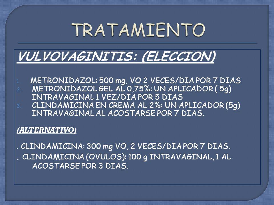 VULVOVAGINITIS: (ELECCION) 1.METRONIDAZOL: 500 mg, VO 2 VECES/DIA POR 7 DIAS 2.