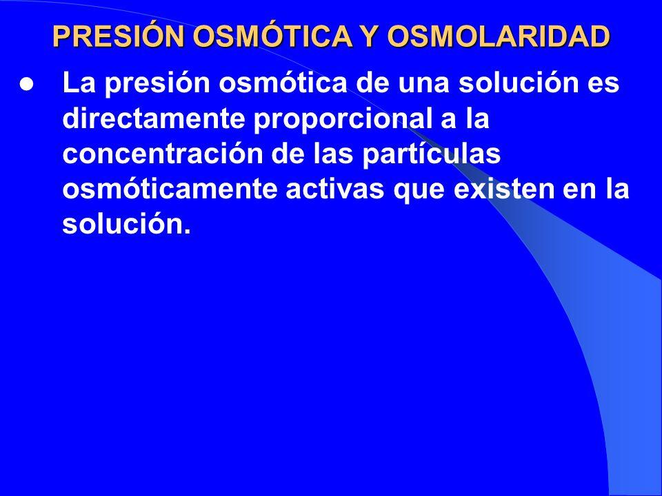 PRESIÓN OSMÓTICA Y OSMOLARIDAD La presión osmótica de una solución es directamente proporcional a la concentración de las partículas osmóticamente act