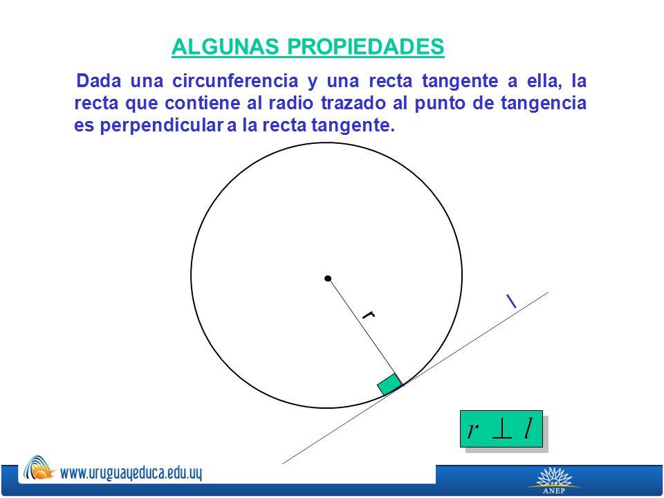 ALGUNAS PROPIEDADES Dada una circunferencia y una recta tangente a ella, la recta que contiene al radio trazado al punto de tangencia es perpendicular a la recta tangente.