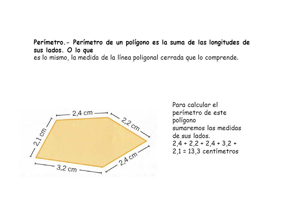 Perímetro.- Perímetro de un polígono es la suma de las longitudes de sus lados. O lo que es lo mismo, la medida de la línea poligonal cerrada que lo c